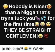 Fuck You Nigga Meme - nobody is nicer than a nigga that s tryna fuck you for the first