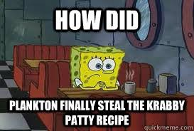 Spongebob Krabby Patty Meme - how did plankton finally steal the krabby patty recipe