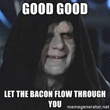 Bacon Meme Generator - good good let the bacon flow through you emperor palpatine good