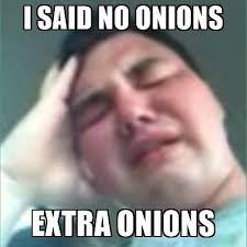 I Said No Meme - i said no onions extra onions sad john meme generator