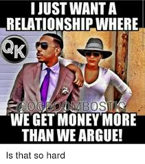 Get Money Meme - i just wanta relationship where we get money more than we argue is