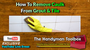 how to remove caulking from grout and tile youtube