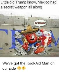 Kool Aid Oh Yeah Meme - little did trump know mexico had a secret weapon all along oh yeahhh