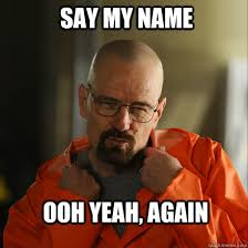 Ooh Meme - say my name ooh yeah again sexy walter white quickmeme