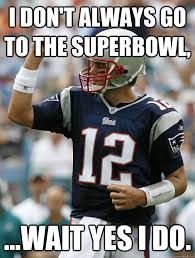 Tom Brady Funny Meme - i don t always go to the superbowl wait yes i do almighty tom