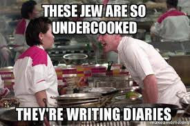 Jew Meme - these jew are so undercooked they re writing diaries gordon ramsay