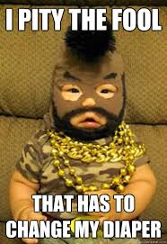 I Pity The Fool Meme - i pity the fool that has to change my diaper b a baby quickmeme