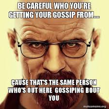 Gossip Meme - be careful who you re getting your gossip from cause that s the
