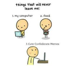 Meme Computer - things that will never leave me my computer 2 food te confederate