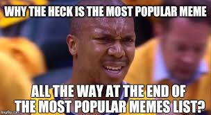 List Of All Memes - why the heck is the most popular meme all the way at the end of the