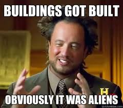 Aliens Meme - buildings got built obviously it was aliens ancient aliens meme