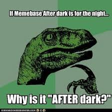 Meme Base After Dark - if memebase after dark is for the night why is it after dark