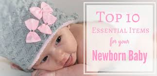 Top 10 Must Baby Items by Top 10 Essential Newborn Baby Items Kaboutjie