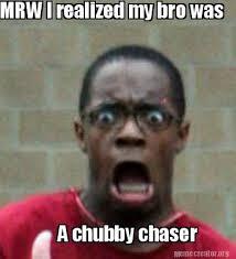 Chubby Meme - meme creator mrw i realized my bro was a chubby chaser meme
