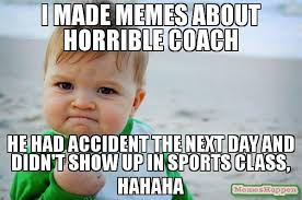 Horrible Memes - i made memes about horrible coach he had accident the next day and