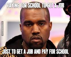 Get A Job Meme - paying for school to get a job just to get a job and pay for