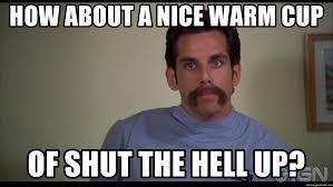 Shut The Hell Up Meme - how about a nice warm cup of shut the hell up ben stiller meme