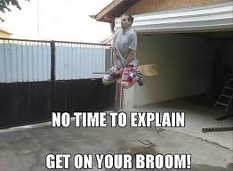 Broom Meme - no time to explain get on your broom dump a day