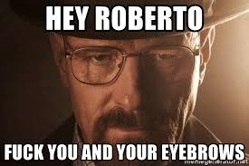 Heisenberg Meme - hey roberto fuck you and your eyebrows walter white heisenberg