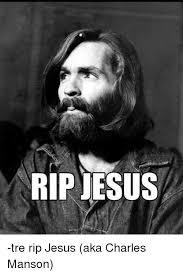 Charles Manson Meme - rip jesus tre rip jesus aka charles manson jesus meme on me me