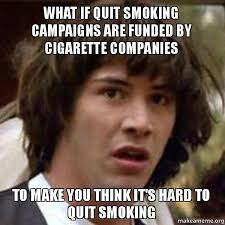 Quit Smoking Meme - what if quit smoking caigns are funded by cigarette companies to