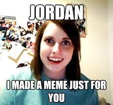 Meme Jordan - jordan i made a meme just for you overly attached girlfriend