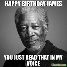 Funny Birthday Memes Tumblr - happy birthday james you just read that in my voice meme morgan