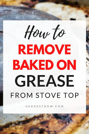 how to remove grease from the top of kitchen cabinets how to remove baked on grease from stove top with 5 easy