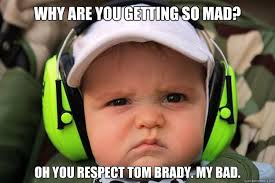Mad Baby Meme - why are you getting so mad oh you respect tom brady my bad