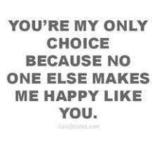 yes you re my only choice because no one else make me happy like