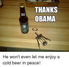 Obama Beer Meme - stone ipa on thanks obama he won t even let me enjoy a cold beer