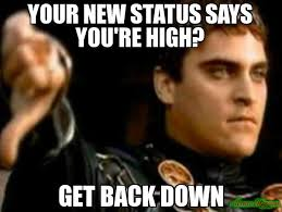 Status Meme - your new status says you re high get back down meme downvoting