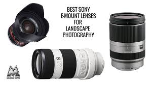 Best Lens For Landscape by Best Sony E Mount Lenses For Landscape Photography 2017