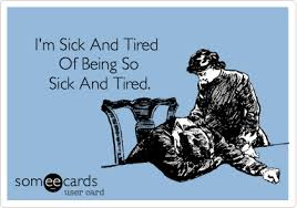Being Tired Meme - i m sick and tired of being so sick and tired sympathy ecard