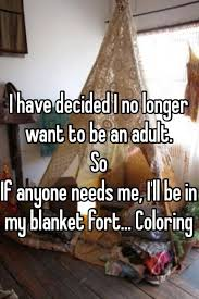 Blanket Fort Meme - i have decided i no longer want to be an adult so if anyone needs