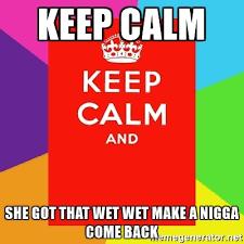 Make A Keep Calm Meme - keep calm she got that wet wet make a nigga come back keep calm