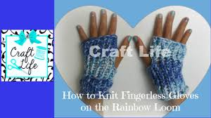 craft life how to knit fingerless gloves on the rainbow loom youtube
