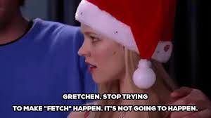 Stop Trying To Make Fetch Happen Meme - stop trying to make fetch happen regina george gif find share