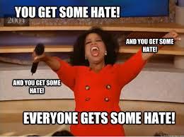 I Hate Everyone Meme - you get some hate everyone gets some hate and you get some hate
