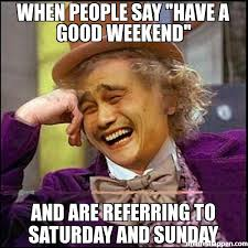 Sunday Meme - when people say have a good weekend and are referring to saturday