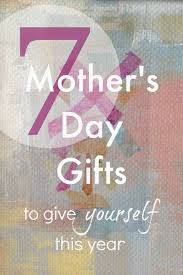 day presents 7 mothers day presents to give yourself