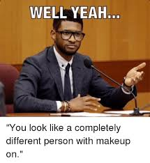 Well Meme - well yeah you look like a completely different person with makeup