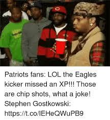 Patriots Fans Memes - patriots fans lol the eagles kicker missed an xp those are chip