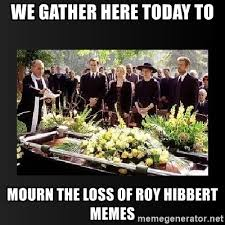 Roy Hibbert Memes - we gather here today to mourn the loss of roy hibbert memes