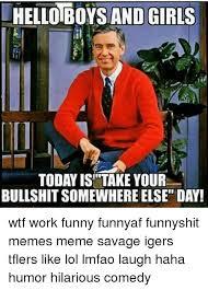 Hilarious Work Memes - uhelloboysand girls today is take your bullshitsomewhereelset day