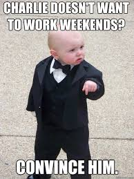 I Work Weekends Meme - charlie doesn t want to work weekends convince him baby