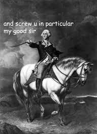 Washington Memes - and scre u in particular my good sir sassy george washington