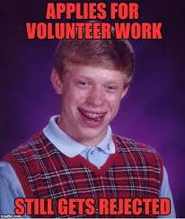 Volunteer Meme - applies for volunteer work still gets rejected meme