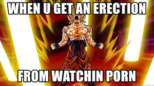 Meme Porn - when u get an erection from watchin porn super saiyan goku
