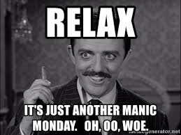 Relax Meme - relax it s just another manic monday oh oo woe gomez addams